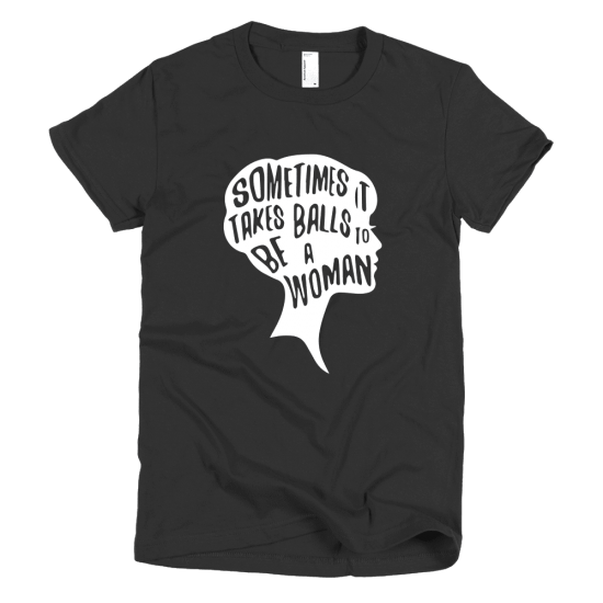 Тениска с щампа Sometimes it takes balls to be a Woman