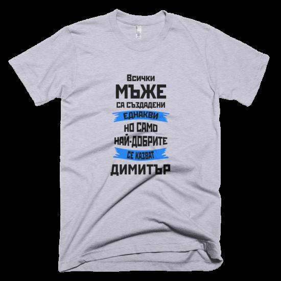 Тениска с щампа Всички мъже са създадени еднакви, но само най-добрите се казват Димитър