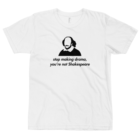 Тениска с щампа Stop making drama you're not Shakespeare